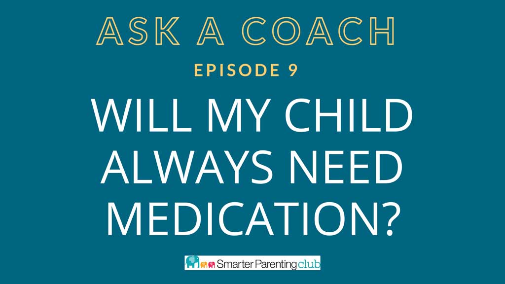 Episode 9: Will my child alway need medication?